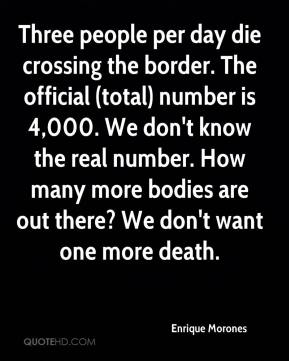 Three people per day die crossing the border. The official (total) number is 4,000. We don't know the real number. How many more bodies are out there? We don't want one more death.