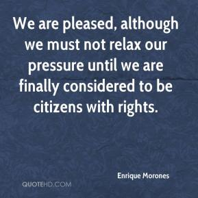 Enrique Morones - We are pleased, although we must not relax our pressure until we are finally considered to be citizens with rights.