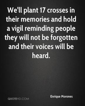 We'll plant 17 crosses in their memories and hold a vigil reminding people they will not be forgotten and their voices will be heard.