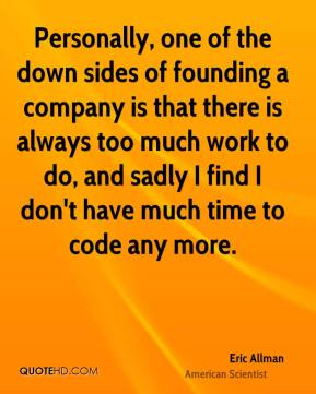 Personally, one of the down sides of founding a company is that there is always too much work to do, and sadly I find I don't have much time to code any more.