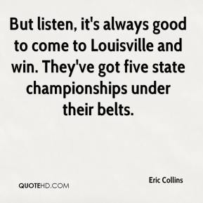 Eric Collins - But listen, it's always good to come to Louisville and win. They've got five state championships under their belts.