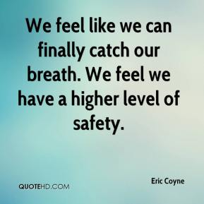 Eric Coyne - We feel like we can finally catch our breath. We feel we have a higher level of safety.