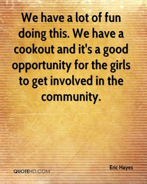 We have a lot of fun doing this. We have a cookout and it's a good opportunity for the girls to get involved in the community.