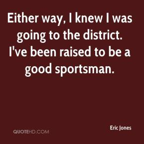 Eric Jones - Either way, I knew I was going to the district. I've been raised to be a good sportsman.