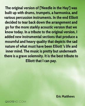 Eric Matthews - The original version of ['Needle in the Hay'] was built up with drums, trumpets, a harmonica, and various percussion instruments. In the end Elliott decided to tear back down the arrangement and go for the more starkly acoustic version that we know today. In a tribute to the original version, I added new instrumental sections that produce a mournful and heavy quality that depicts the sad nature of what must have been Elliott 's life and inner mind. The music is pretty but underneath there is a grave solemnity. It is the best tribute to Elliott that I can pay.