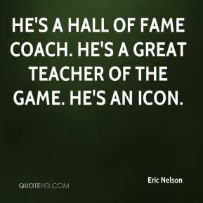 Eric Nelson - He's a Hall of Fame coach. He's a great teacher of the game. He's an icon.