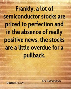Eric Rothdeutsch - Frankly, a lot of semiconductor stocks are priced to perfection and in the absence of really positive news, the stocks are a little overdue for a pullback.