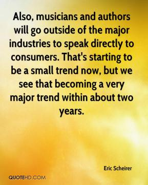 Eric Scheirer - Also, musicians and authors will go outside of the major industries to speak directly to consumers. That's starting to be a small trend now, but we see that becoming a very major trend within about two years.