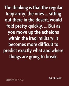 Eric Schmitt - The thinking is that the regular Iraqi army, the ones ... sitting out there in the desert, would fold pretty quickly, ... But as you move up the echelons within the Iraqi military, it becomes more difficult to predict exactly what and where things are going to break.