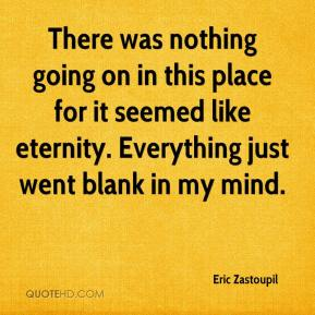 Eric Zastoupil - There was nothing going on in this place for it seemed like eternity. Everything just went blank in my mind.