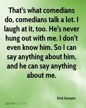 Erick Dampier - That's what comedians do, comedians talk a lot. I laugh at it, too. He's never hung out with me. I don't even know him. So I can say anything about him, and he can say anything about me.