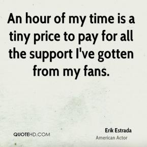 Erik Estrada - An hour of my time is a tiny price to pay for all the support I've gotten from my fans.