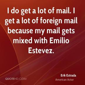 I do get a lot of mail. I get a lot of foreign mail because my mail gets mixed with Emilio Estevez.