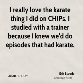 Erik Estrada - I really love the karate thing I did on CHIPs. I studied with a trainer because I knew we'd do episodes that had karate.