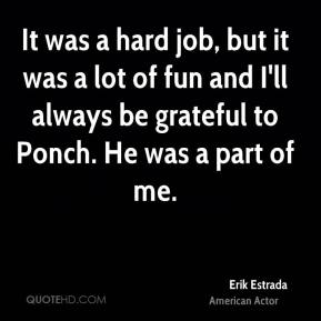 It was a hard job, but it was a lot of fun and I'll always be grateful to Ponch. He was a part of me.