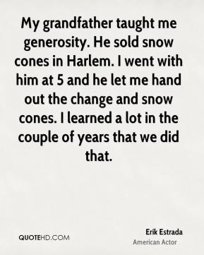 My grandfather taught me generosity. He sold snow cones in Harlem. I went with him at 5 and he let me hand out the change and snow cones. I learned a lot in the couple of years that we did that.