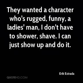 Erik Estrada - They wanted a character who's rugged, funny, a ladies' man, I don't have to shower, shave. I can just show up and do it.