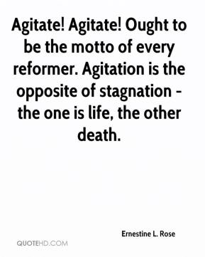 Agitate! Agitate! Ought to be the motto of every reformer. Agitation is the opposite of stagnation - the one is life, the other death.