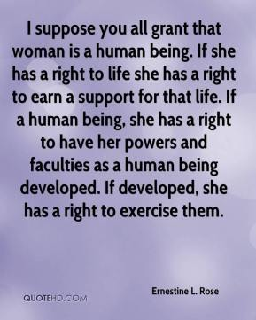 I suppose you all grant that woman is a human being. If she has a right to life she has a right to earn a support for that life. If a human being, she has a right to have her powers and faculties as a human being developed. If developed, she has a right to exercise them.