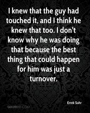 Errek Suhr - I knew that the guy had touched it, and I think he knew that too. I don't know why he was doing that because the best thing that could happen for him was just a turnover.