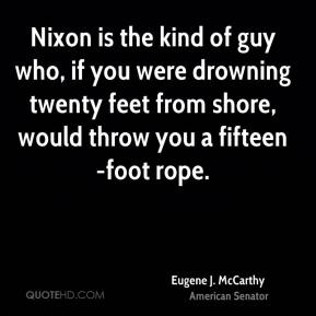 Eugene J. McCarthy - Nixon is the kind of guy who, if you were drowning twenty feet from shore, would throw you a fifteen-foot rope.