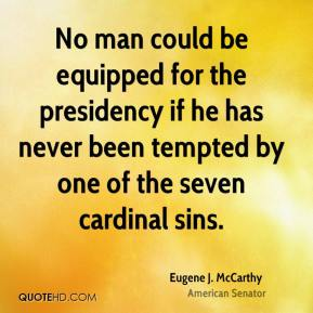 Eugene J. McCarthy - No man could be equipped for the presidency if he has never been tempted by one of the seven cardinal sins.