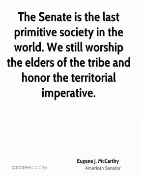 The Senate is the last primitive society in the world. We still worship the elders of the tribe and honor the territorial imperative.