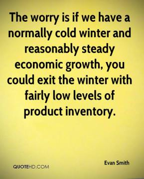 Evan Smith - The worry is if we have a normally cold winter and reasonably steady economic growth, you could exit the winter with fairly low levels of product inventory.