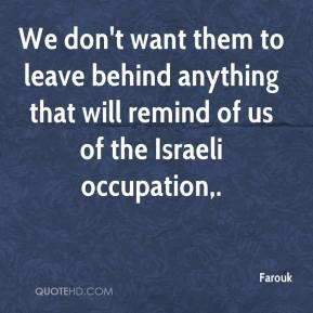 We don't want them to leave behind anything that will remind of us of the Israeli occupation.