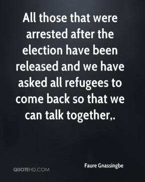 Faure Gnassingbe - All those that were arrested after the election have been released and we have asked all refugees to come back so that we can talk together.