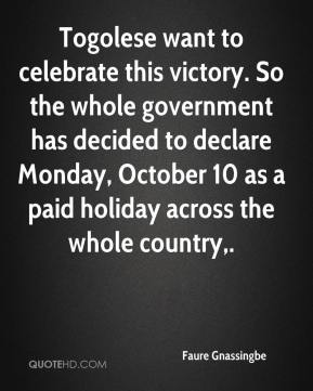 Faure Gnassingbe - Togolese want to celebrate this victory. So the whole government has decided to declare Monday, October 10 as a paid holiday across the whole country.