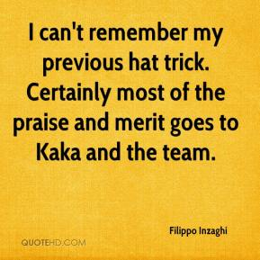 Filippo Inzaghi - I can't remember my previous hat trick. Certainly most of the praise and merit goes to Kaka and the team.