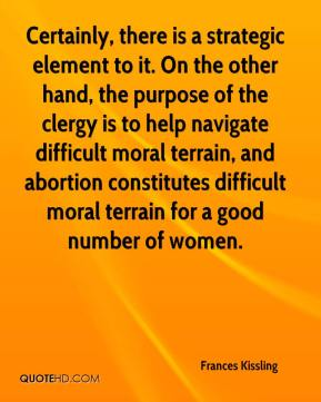 Frances Kissling - Certainly, there is a strategic element to it. On the other hand, the purpose of the clergy is to help navigate difficult moral terrain, and abortion constitutes difficult moral terrain for a good number of women.