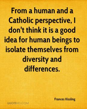 Frances Kissling - From a human and a Catholic perspective, I don't think it is a good idea for human beings to isolate themselves from diversity and differences.