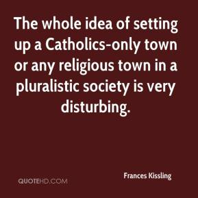 Frances Kissling - The whole idea of setting up a Catholics-only town or any religious town in a pluralistic society is very disturbing.