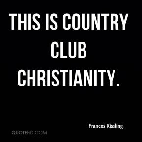 Frances Kissling - This is country club Christianity.