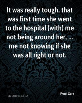Frank Gore - It was really tough, that was first time she went to the hospital (with) me not being around her, ... me not knowing if she was all right or not.