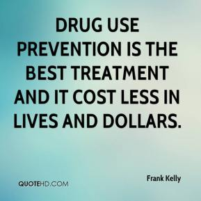 Frank Kelly - Drug use prevention is the best treatment and it cost less in lives and dollars.