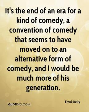 It's the end of an era for a kind of comedy, a convention of comedy that seems to have moved on to an alternative form of comedy, and I would be much more of his generation.