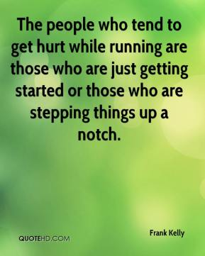 Frank Kelly - The people who tend to get hurt while running are those who are just getting started or those who are stepping things up a notch.