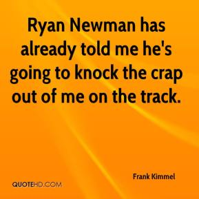 Frank Kimmel - Ryan Newman has already told me he's going to knock the crap out of me on the track.