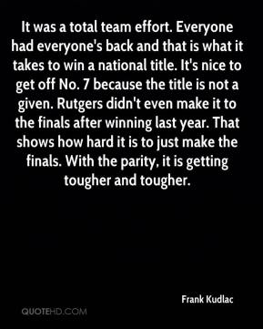 Frank Kudlac - It was a total team effort. Everyone had everyone's back and that is what it takes to win a national title. It's nice to get off No. 7 because the title is not a given. Rutgers didn't even make it to the finals after winning last year. That shows how hard it is to just make the finals. With the parity, it is getting tougher and tougher.