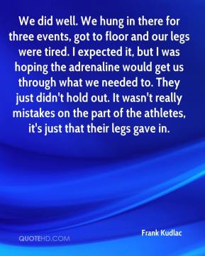 Frank Kudlac - We did well. We hung in there for three events, got to floor and our legs were tired. I expected it, but I was hoping the adrenaline would get us through what we needed to. They just didn't hold out. It wasn't really mistakes on the part of the athletes, it's just that their legs gave in.