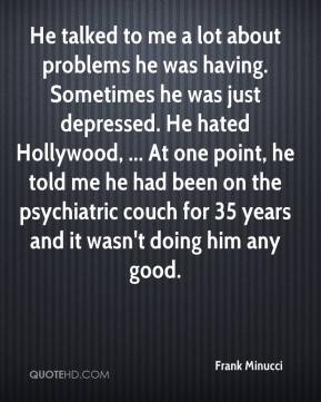 He talked to me a lot about problems he was having. Sometimes he was just depressed. He hated Hollywood, ... At one point, he told me he had been on the psychiatric couch for 35 years and it wasn't doing him any good.