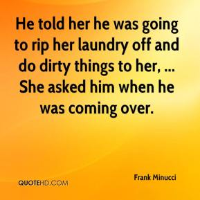 He told her he was going to rip her laundry off and do dirty things to her, ... She asked him when he was coming over.