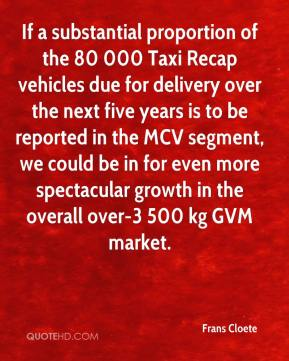 Frans Cloete - If a substantial proportion of the 80 000 Taxi Recap vehicles due for delivery over the next five years is to be reported in the MCV segment, we could be in for even more spectacular growth in the overall over-3 500 kg GVM market.