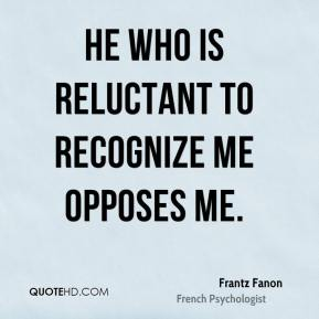 Frantz Fanon - He who is reluctant to recognize me opposes me.