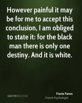 Frantz Fanon - However painful it may be for me to accept this conclusion, I am obliged to state it: for the black man there is only one destiny. And it is white.