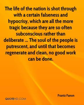 Frantz Fanon - The life of the nation is shot through with a certain falseness and hypocrisy, which are all the more tragic because they are so often subconscious rather than deliberate ... The soul of the people is putrescent, and until that becomes regenerate and clean, no good work can be done.