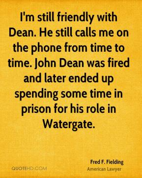 I'm still friendly with Dean. He still calls me on the phone from time to time. John Dean was fired and later ended up spending some time in prison for his role in Watergate.